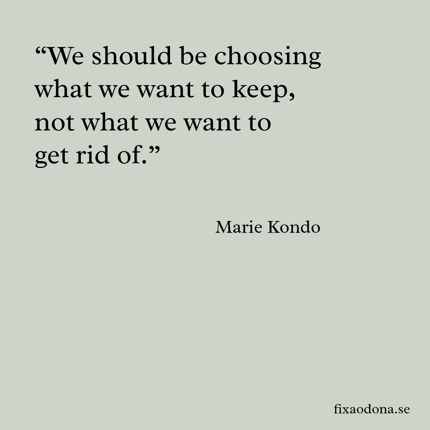 "We should be choosing what we want to keep, not what we want to get rid of"" - Marie Kondo fixaodona.se"